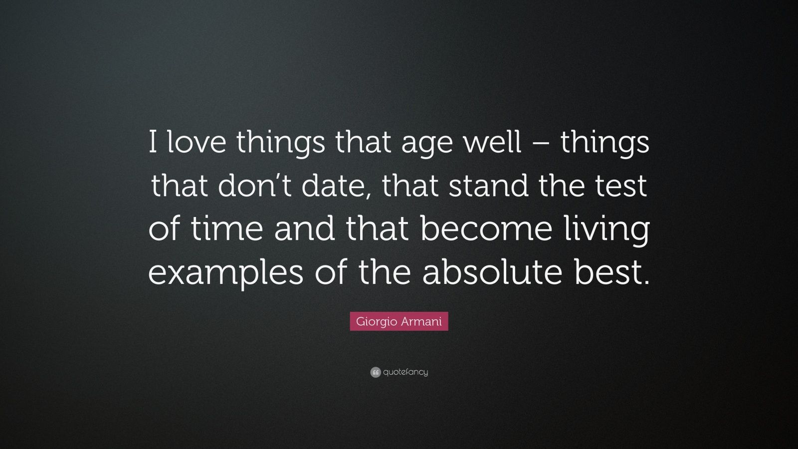 """Giorgio Armani Quote: """"I love things that age well – things that don't date, that stand the test of time and that become living examples of the absolute best."""""""