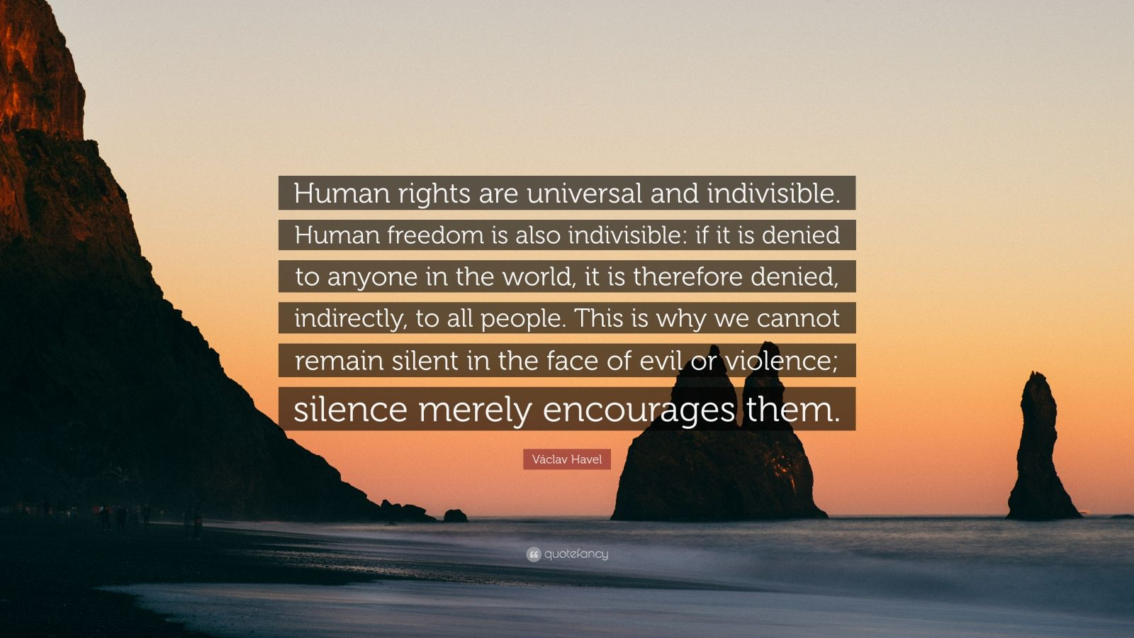 "Václav Havel Quote: ""Human rights are universal and indivisible. Human freedom is also indivisible: if it is denied to anyone in the world, it is therefore denied, indirectly, to all people. This is why we cannot remain silent in the face of evil or violence; silence merely encourages them."""