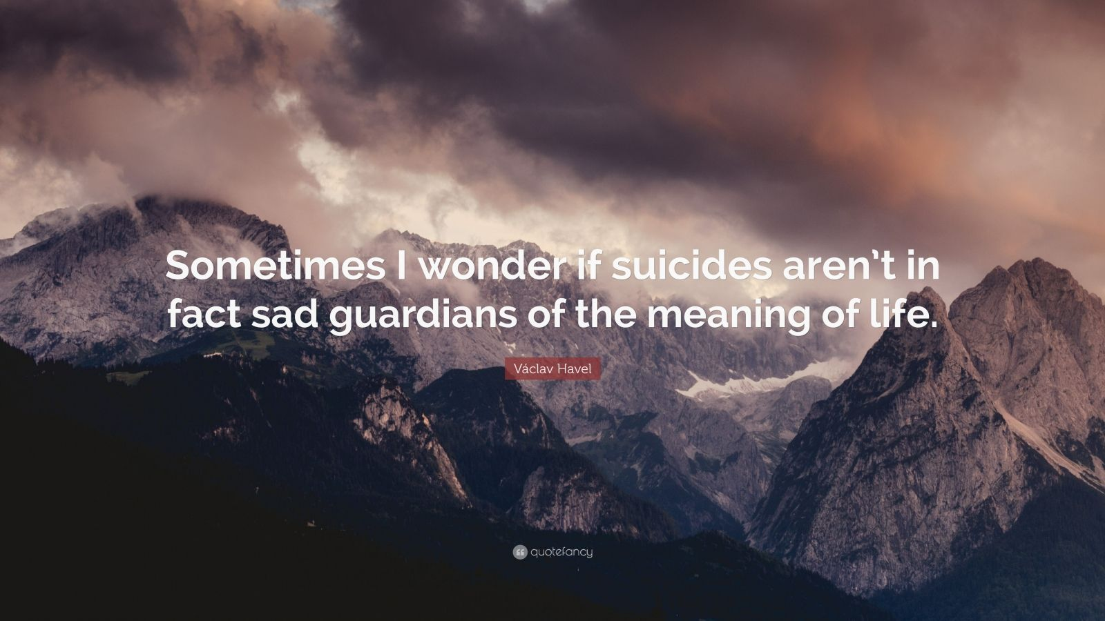 """Václav Havel Quote: """"Sometimes I wonder if suicides aren't in fact sad guardians of the meaning of life."""""""