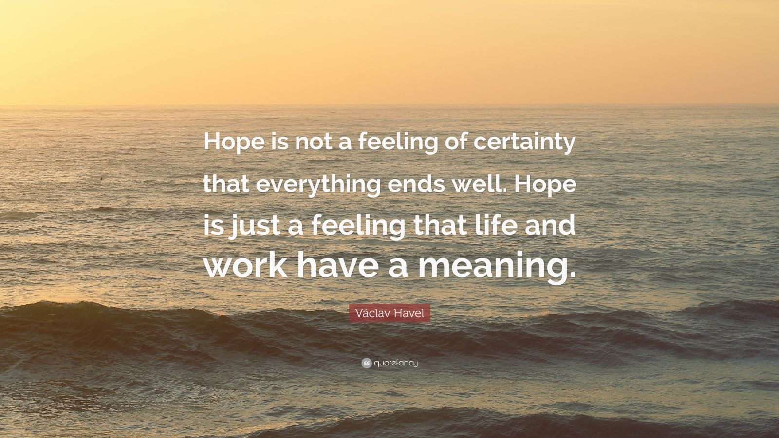 """Václav Havel Quote: """"Hope is not a feeling of certainty that everything ends well. Hope is just a feeling that life and work have a meaning."""""""