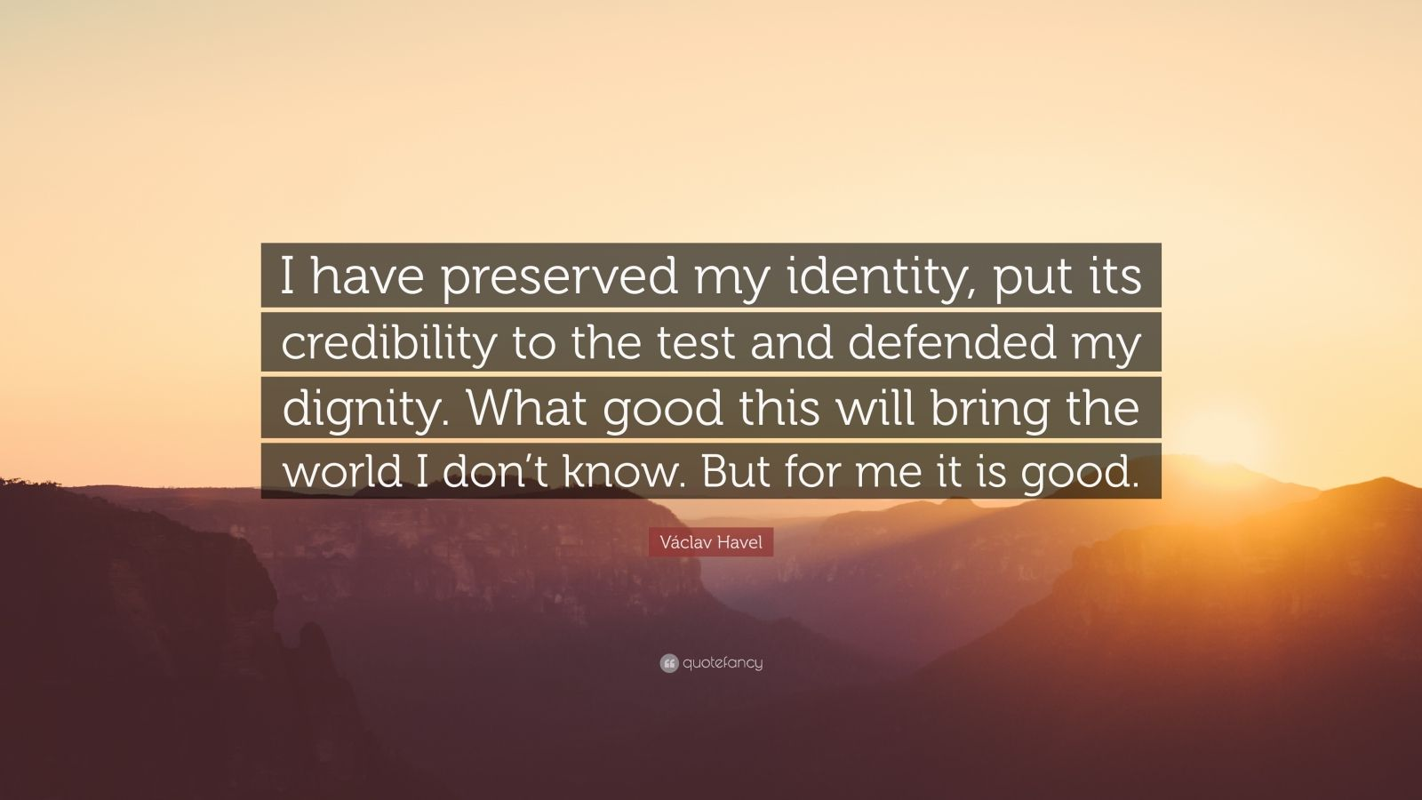 """Václav Havel Quote: """"I have preserved my identity, put its credibility to the test and defended my dignity. What good this will bring the world I don't know. But for me it is good."""""""