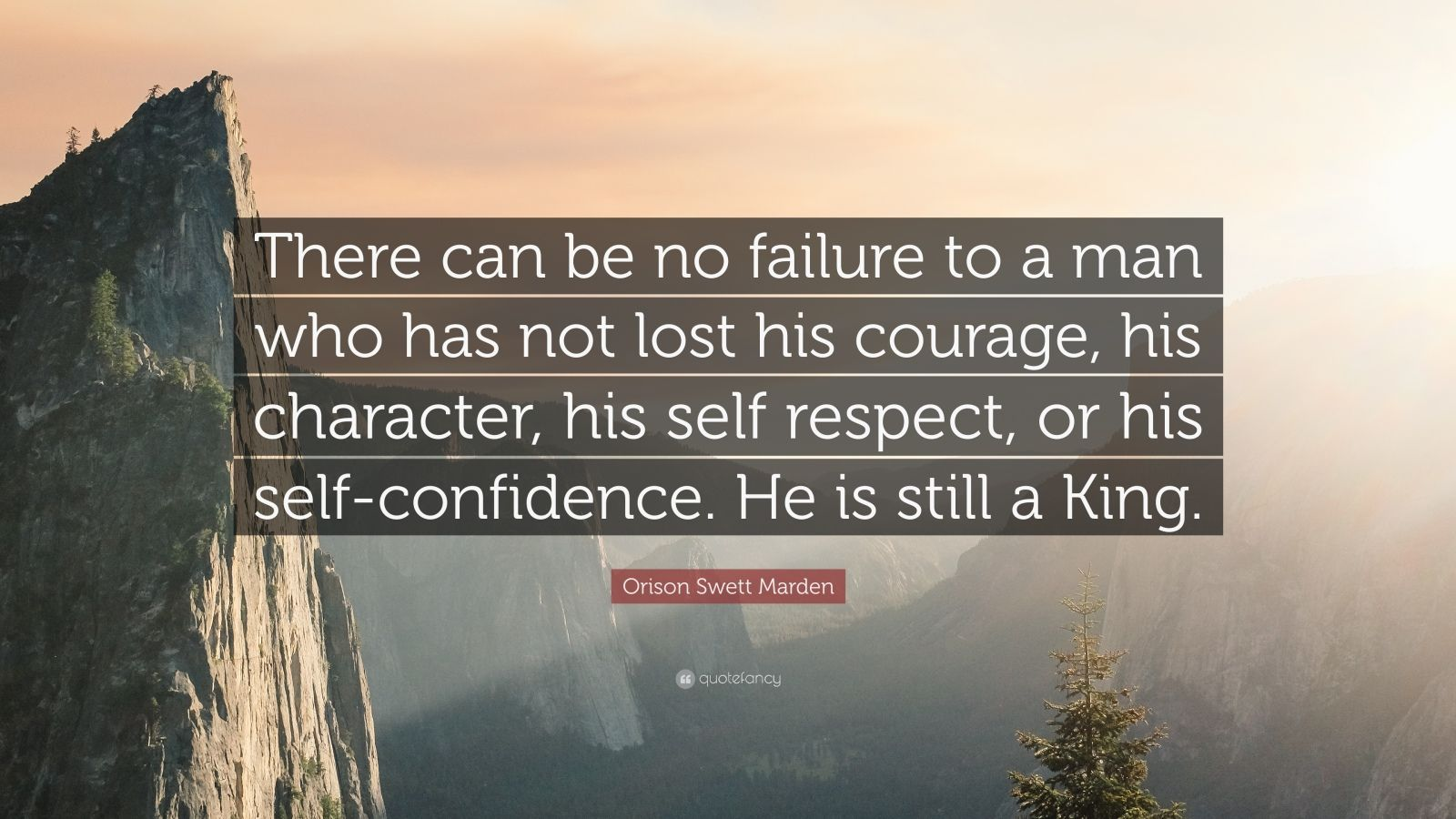 """Orison Swett Marden Quote: """"There can be no failure to a man who has not lost his courage, his character, his self respect, or his self-confidence. He is still a King."""""""