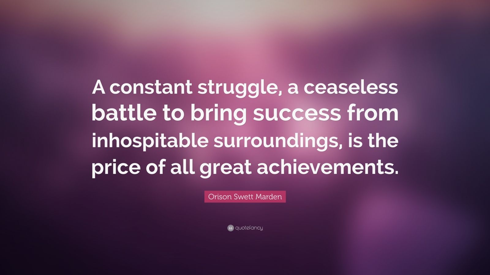 "Orison Swett Marden Quote: ""A constant struggle, a ceaseless battle to bring success from inhospitable surroundings, is the price of all great achievements."""