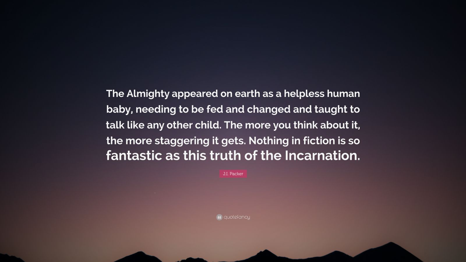 "J.I. Packer Quote: ""The Almighty appeared on earth as a helpless human baby, needing to be fed and changed and taught to talk like any other child. The more you think about it, the more staggering it gets. Nothing in fiction is so fantastic as this truth of the Incarnation."""