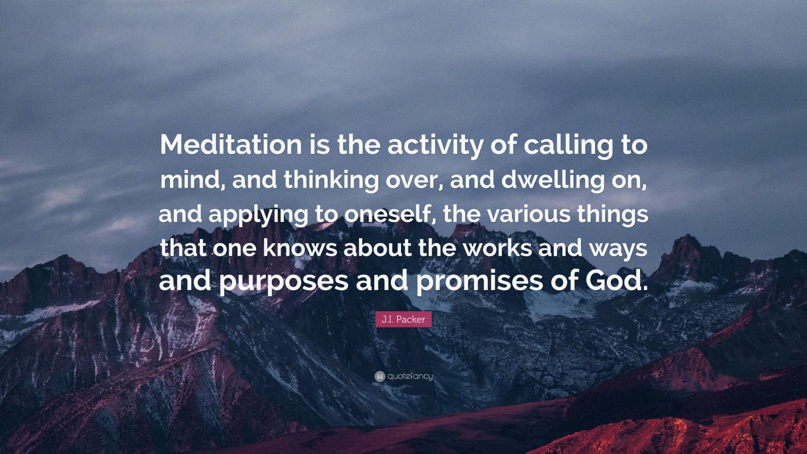 "J.I. Packer Quote: ""Meditation is the activity of calling to mind, and thinking over, and dwelling on, and applying to oneself, the various things that one knows about the works and ways and purposes and promises of God."""