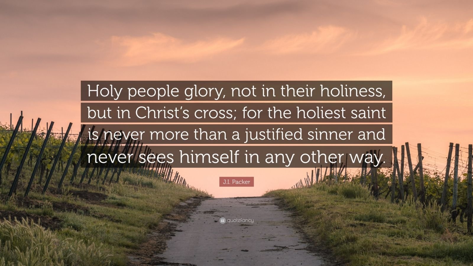 "J.I. Packer Quote: ""Holy people glory, not in their holiness, but in Christ's cross; for the holiest saint is never more than a justified sinner and never sees himself in any other way."""