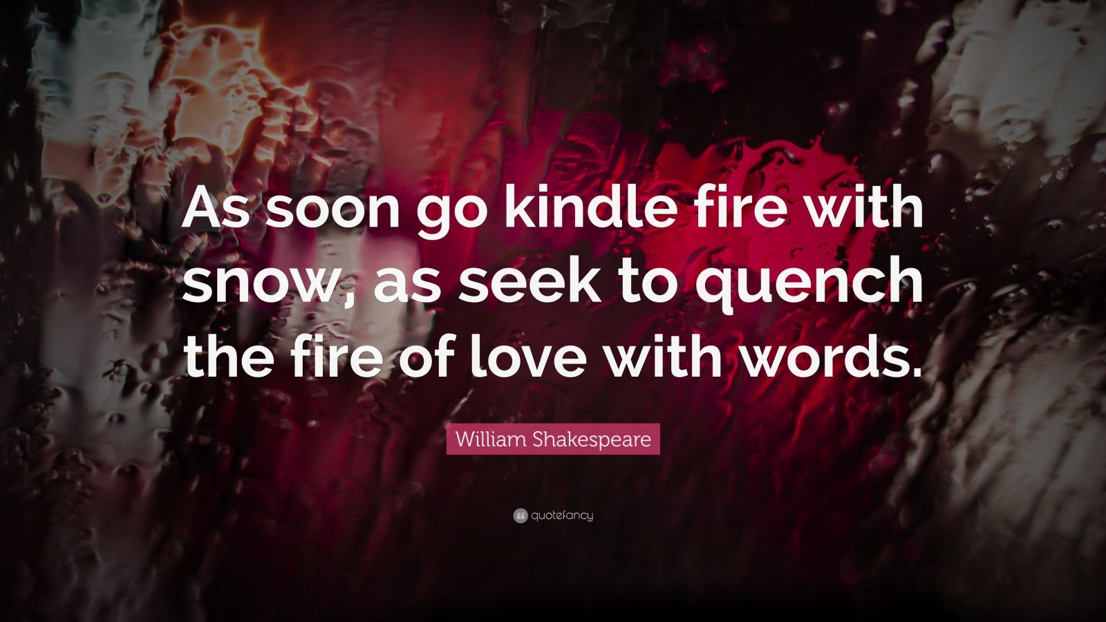 "William Shakespeare Quote: ""As soon go kindle fire with snow, as seek to quench the fire of love with words."""