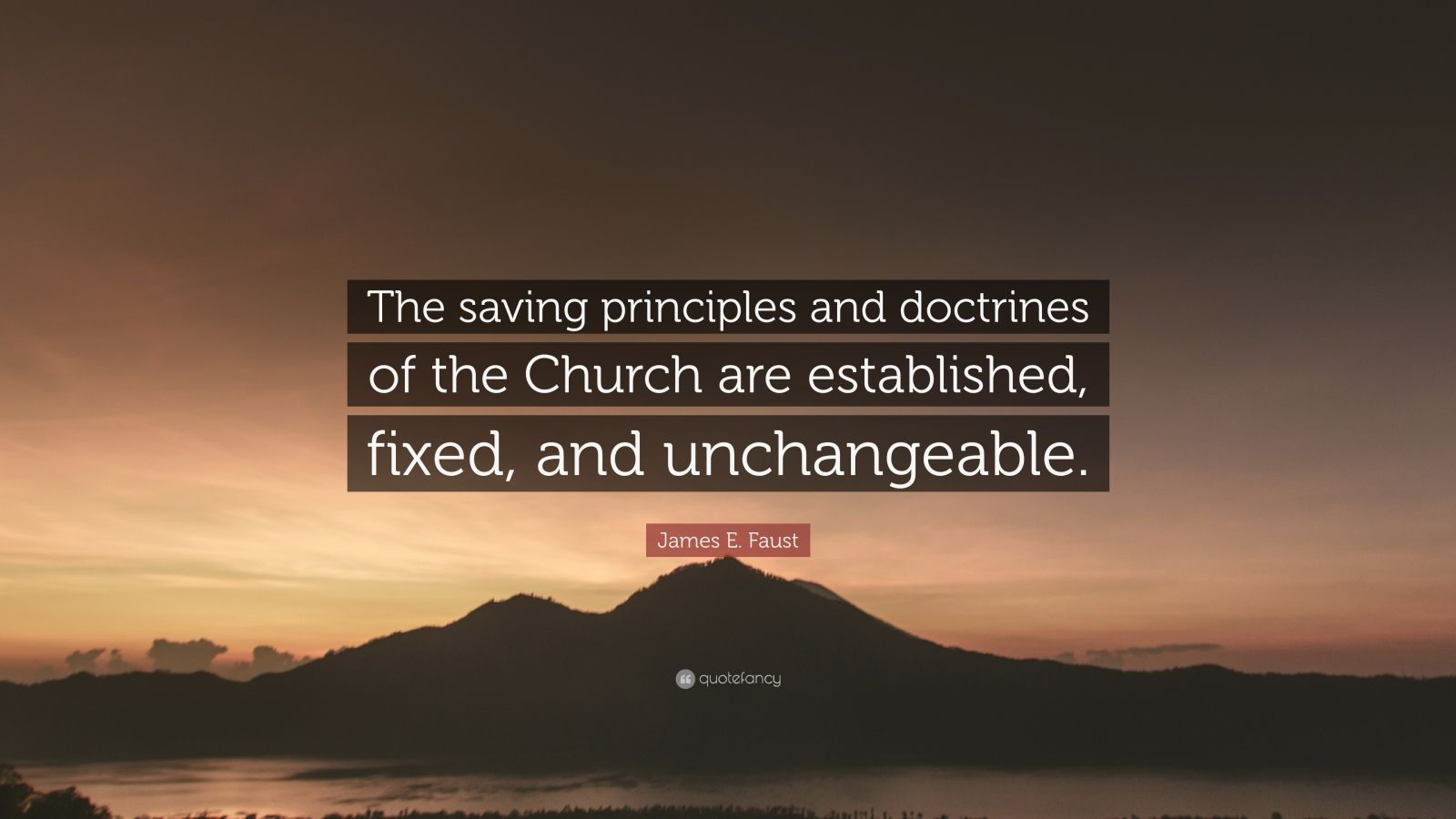 """James E. Faust Quote: """"The saving principles and doctrines of the Church are established, fixed, and unchangeable."""""""