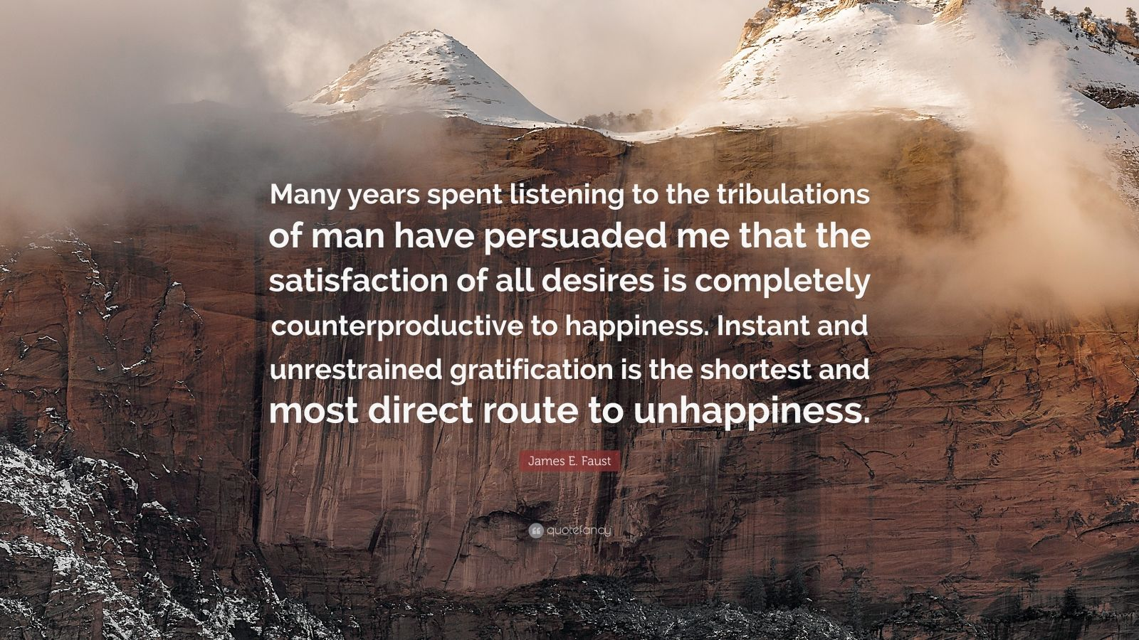 "James E. Faust Quote: ""Many years spent listening to the tribulations of man have persuaded me that the satisfaction of all desires is completely counterproductive to happiness. Instant and unrestrained gratification is the shortest and most direct route to unhappiness."""