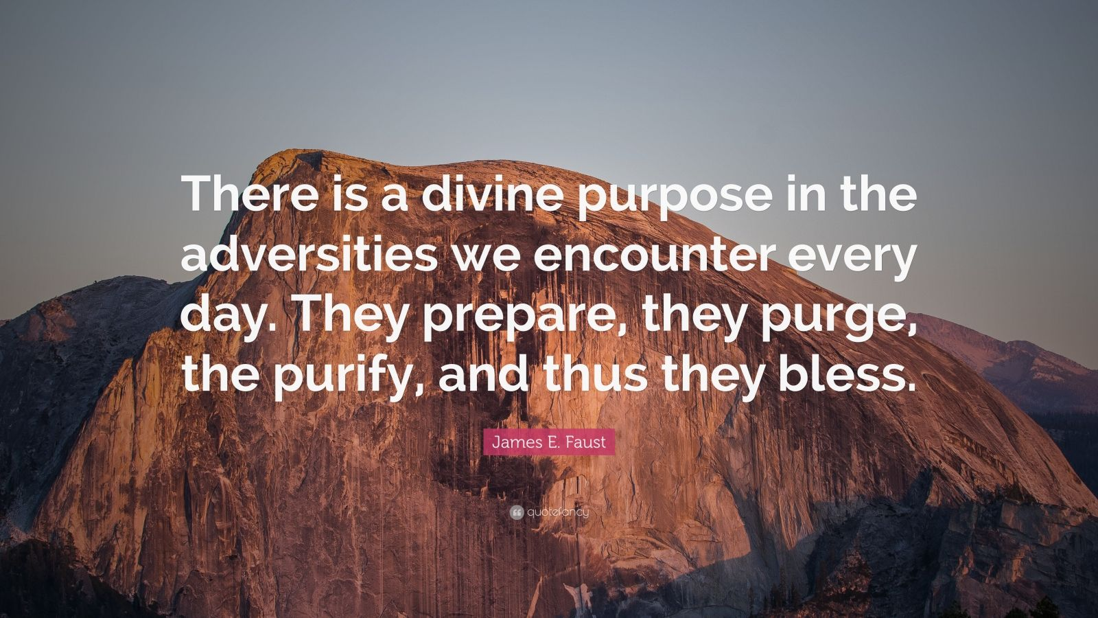 """James E. Faust Quote: """"There is a divine purpose in the adversities we encounter every day. They prepare, they purge, the purify, and thus they bless."""""""