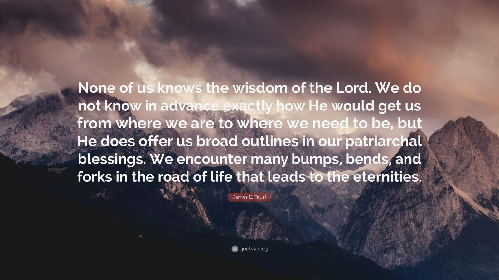 """James E. Faust Quote: """"None of us knows the wisdom of the Lord. We do not know in advance exactly how He would get us from where we are to where we need to be, but He does offer us broad outlines in our patriarchal blessings. We encounter many bumps, bends, and forks in the road of life that leads to the eternities."""""""
