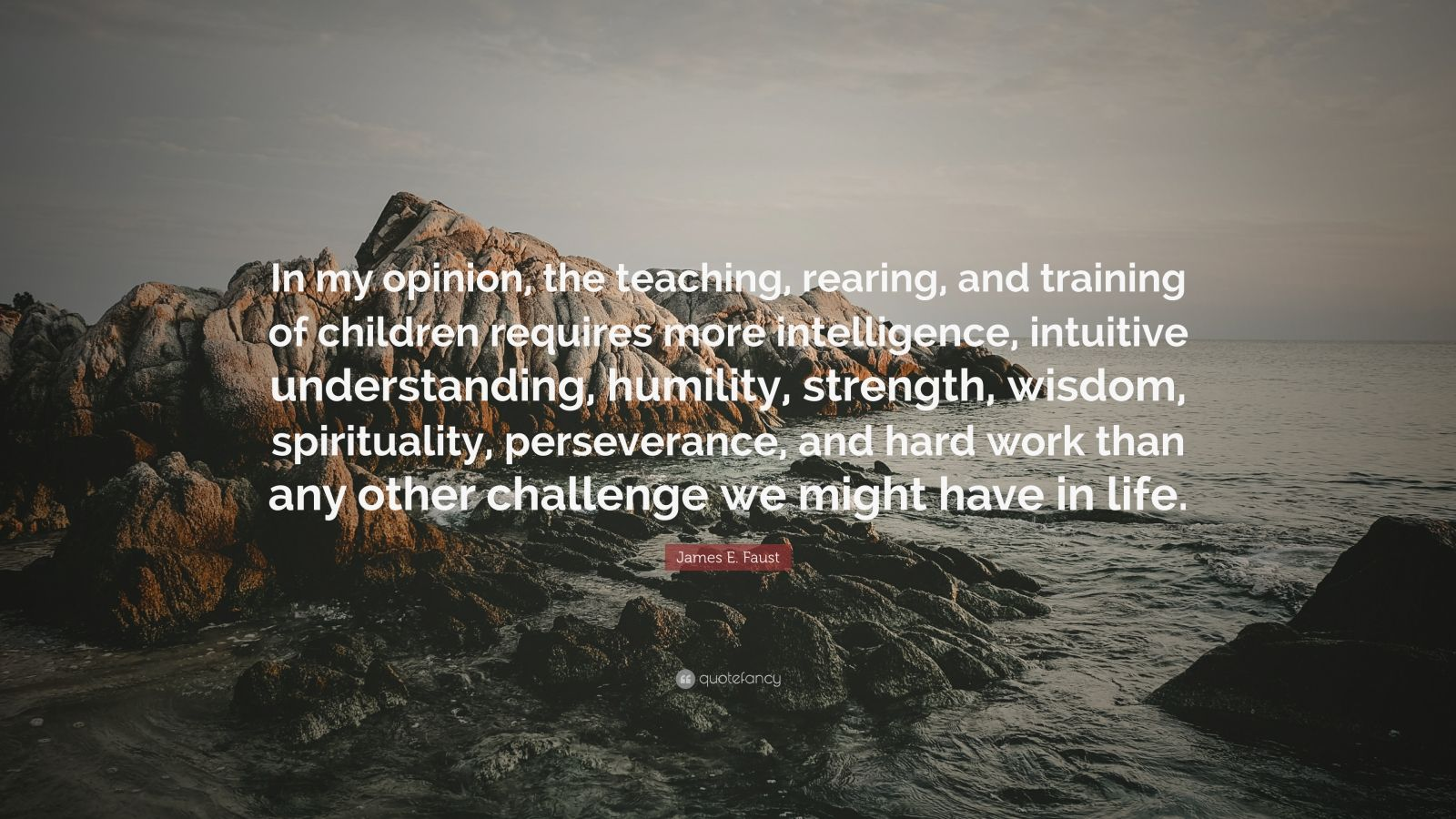"""James E. Faust Quote: """"In my opinion, the teaching, rearing, and training of children requires more intelligence, intuitive understanding, humility, strength, wisdom, spirituality, perseverance, and hard work than any other challenge we might have in life."""""""