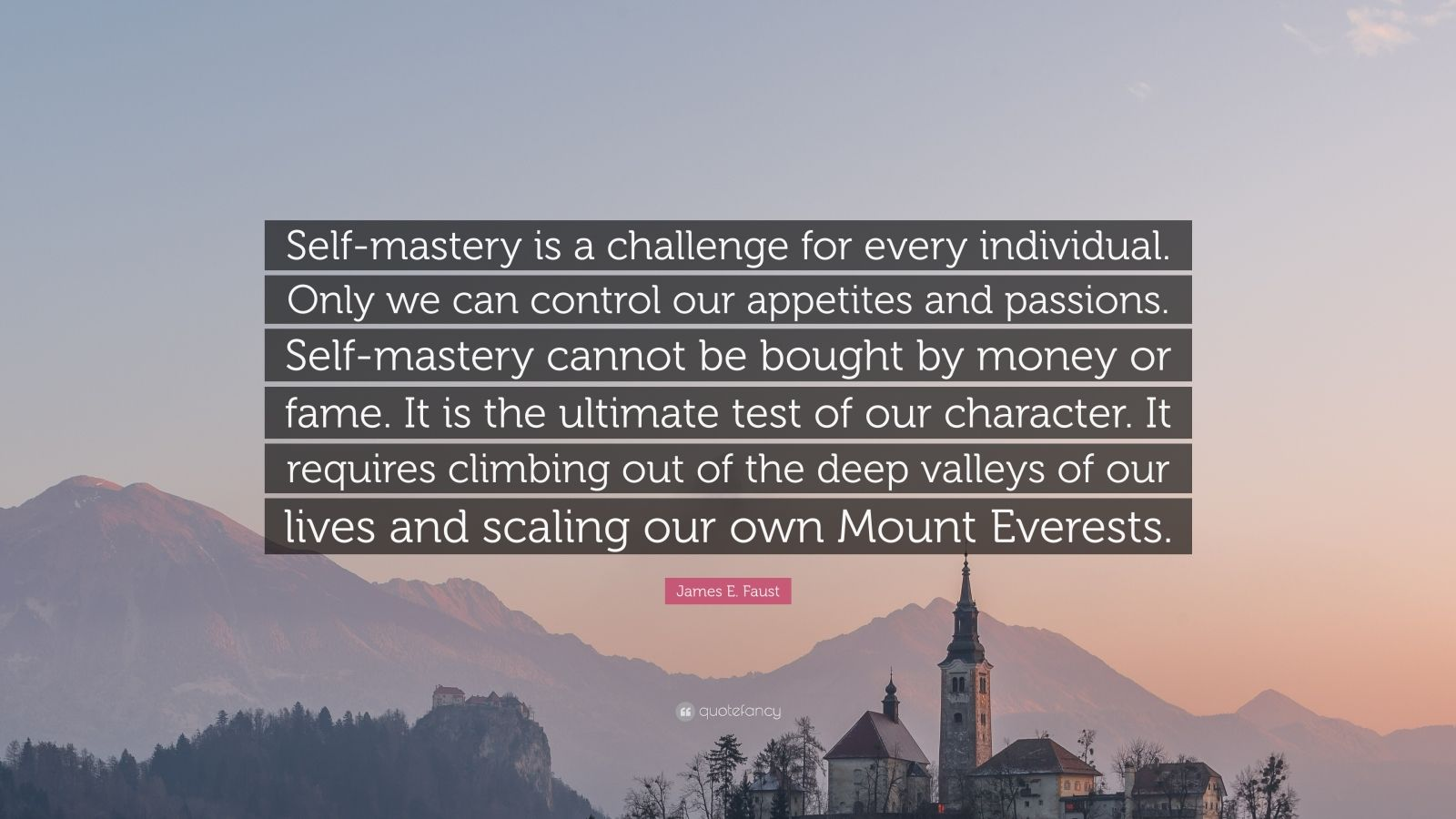"James E. Faust Quote: ""Self-mastery is a challenge for every individual. Only we can control our appetites and passions. Self-mastery cannot be bought by money or fame. It is the ultimate test of our character. It requires climbing out of the deep valleys of our lives and scaling our own Mount Everests."""