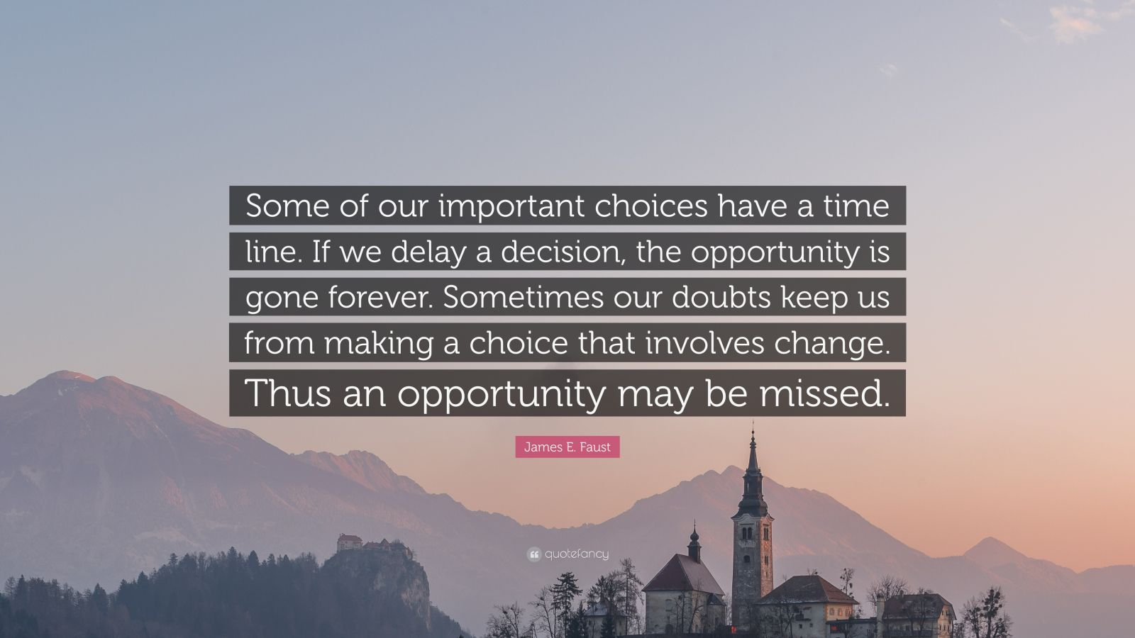 "James E. Faust Quote: ""Some of our important choices have a time line. If we delay a decision, the opportunity is gone forever. Sometimes our doubts keep us from making a choice that involves change. Thus an opportunity may be missed."""