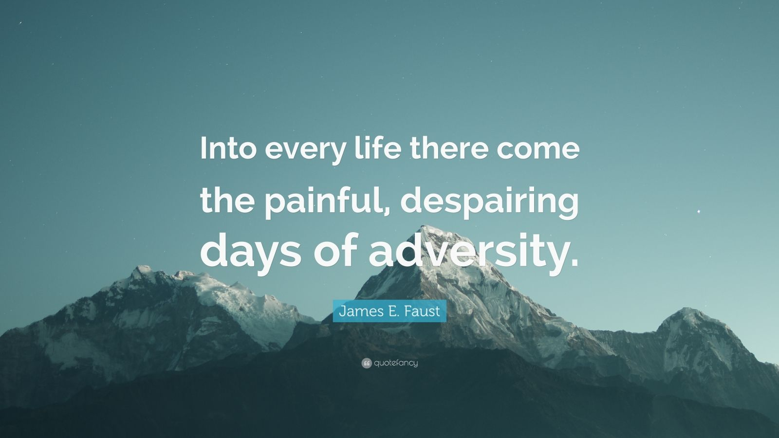 """James E. Faust Quote: """"Into every life there come the painful, despairing days of adversity."""""""
