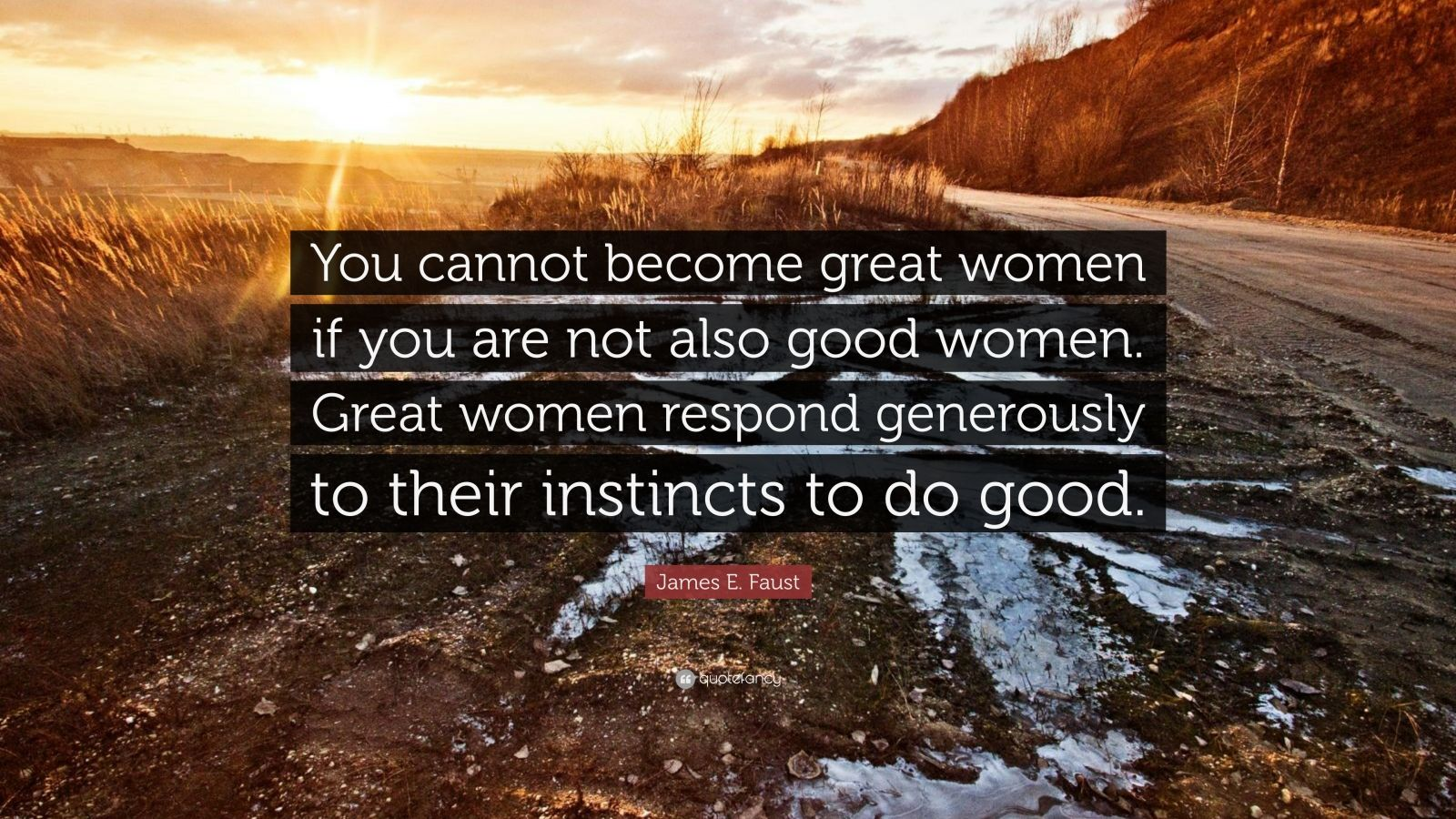 "James E. Faust Quote: ""You cannot become great women if you are not also good women. Great women respond generously to their instincts to do good."""