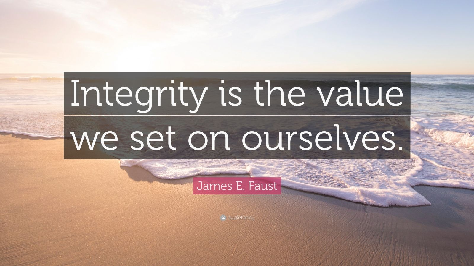 "James E. Faust Quote: ""Integrity is the value we set on ourselves."""