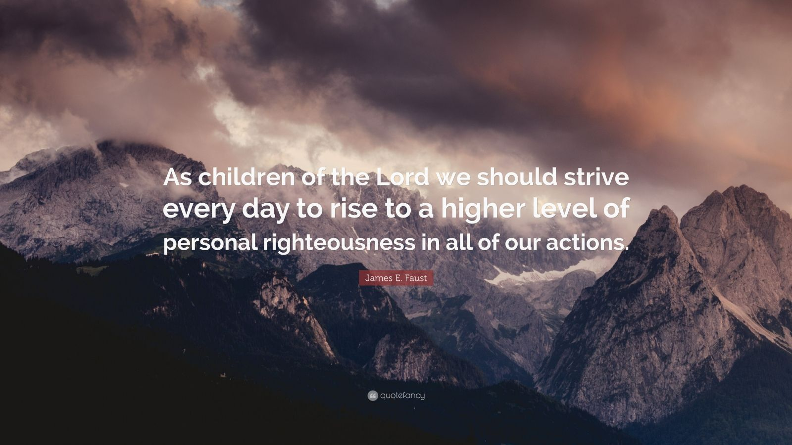 """James E. Faust Quote: """"As children of the Lord we should strive every day to rise to a higher level of personal righteousness in all of our actions."""""""