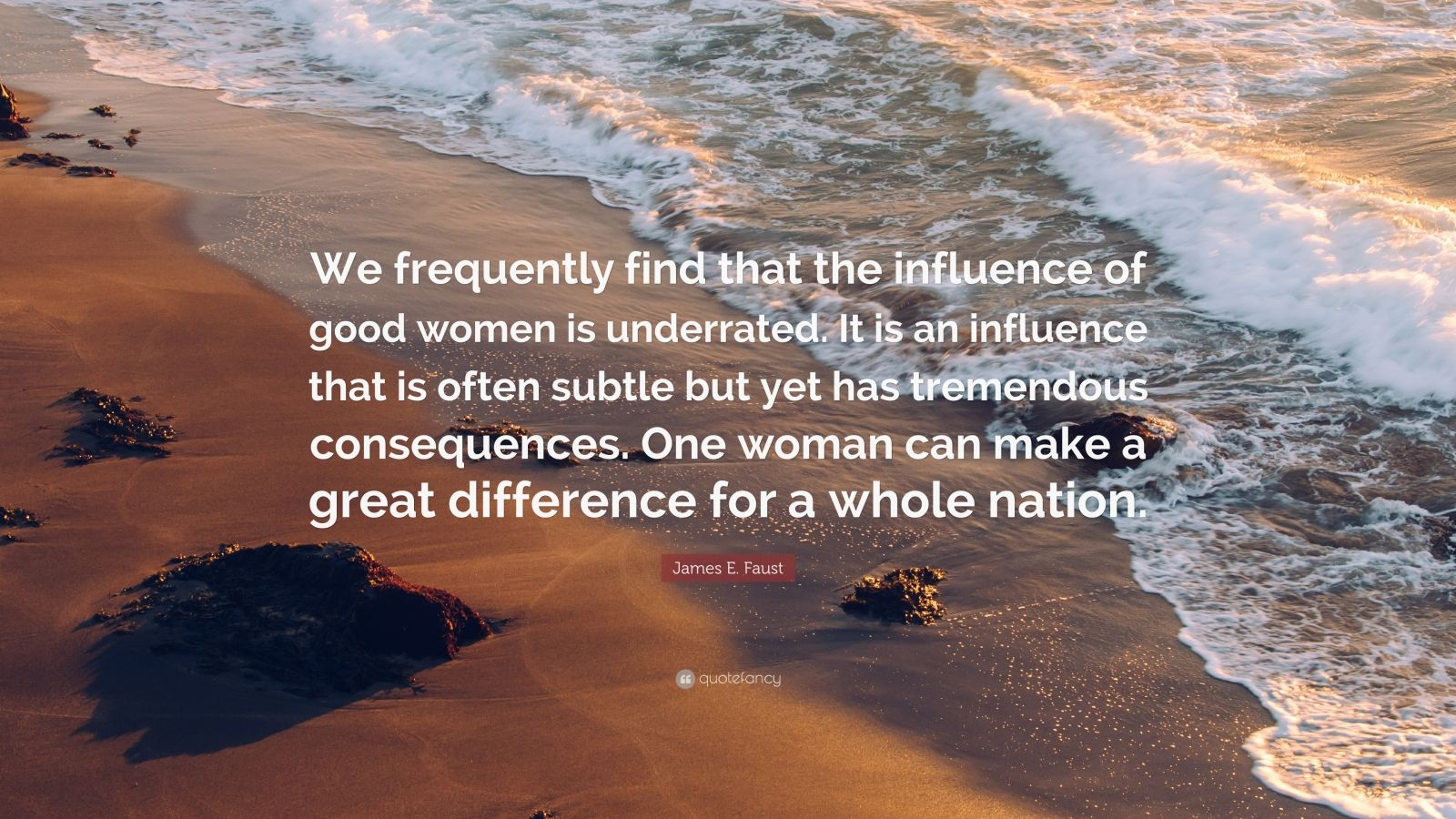 "James E. Faust Quote: ""We frequently find that the influence of good women is underrated. It is an influence that is often subtle but yet has tremendous consequences. One woman can make a great difference for a whole nation."""