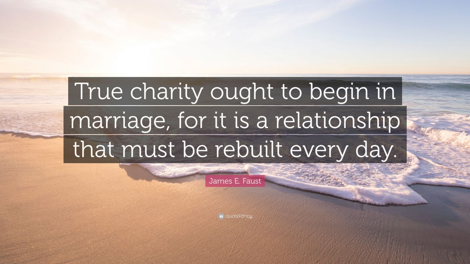 """James E. Faust Quote: """"True charity ought to begin in marriage, for it is a relationship that must be rebuilt every day."""""""