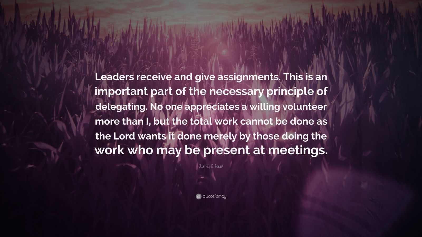 """James E. Faust Quote: """"Leaders receive and give assignments. This is an important part of the necessary principle of delegating. No one appreciates a willing volunteer more than I, but the total work cannot be done as the Lord wants it done merely by those doing the work who may be present at meetings."""""""