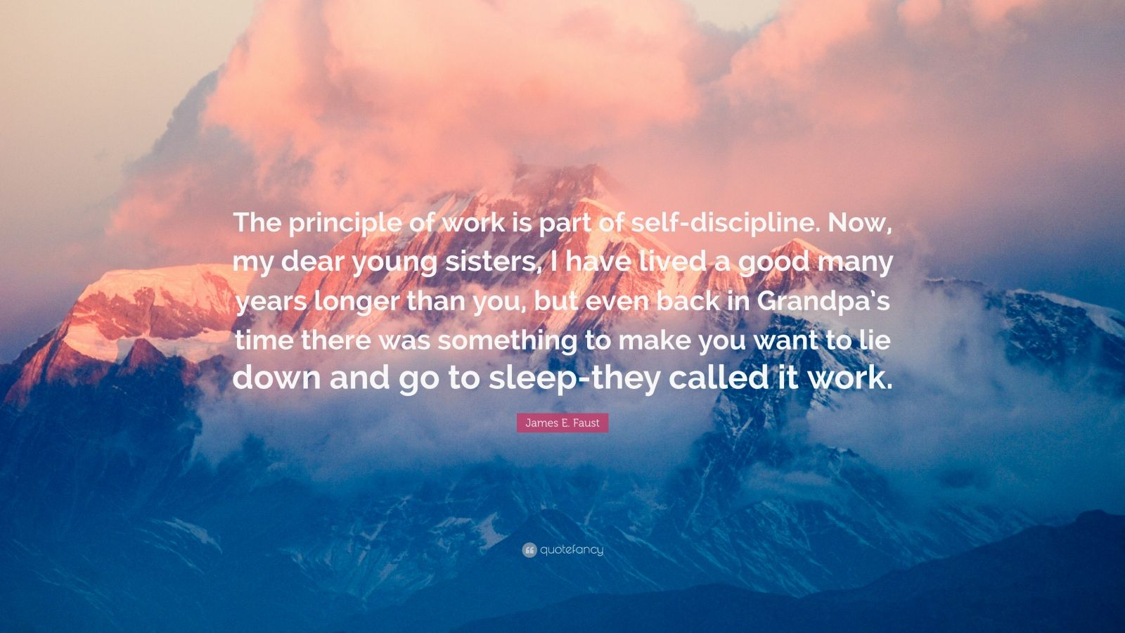 "James E. Faust Quote: ""The principle of work is part of self-discipline. Now, my dear young sisters, I have lived a good many years longer than you, but even back in Grandpa's time there was something to make you want to lie down and go to sleep-they called it work."""