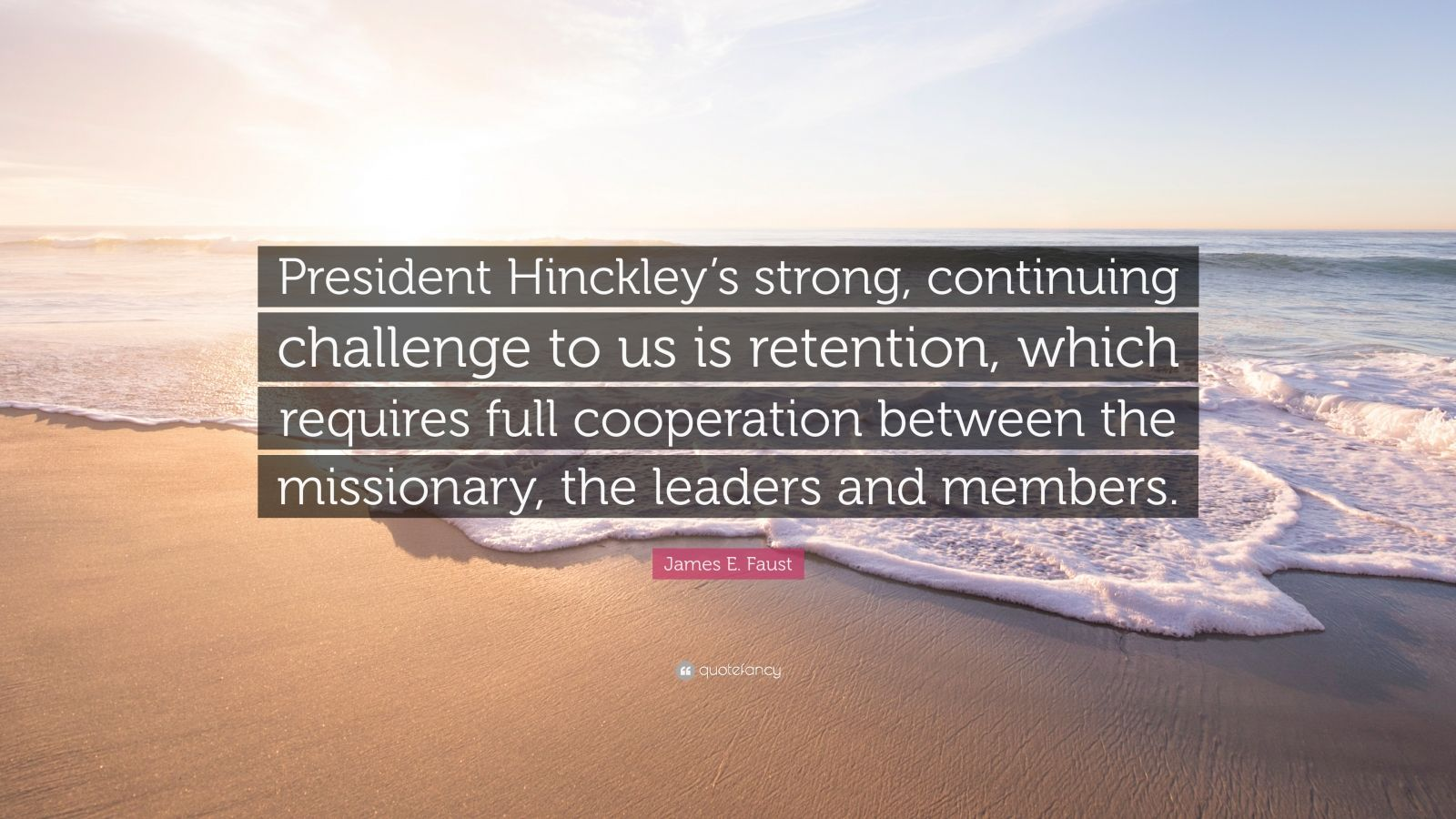 "James E. Faust Quote: ""President Hinckley's strong, continuing challenge to us is retention, which requires full cooperation between the missionary, the leaders and members."""