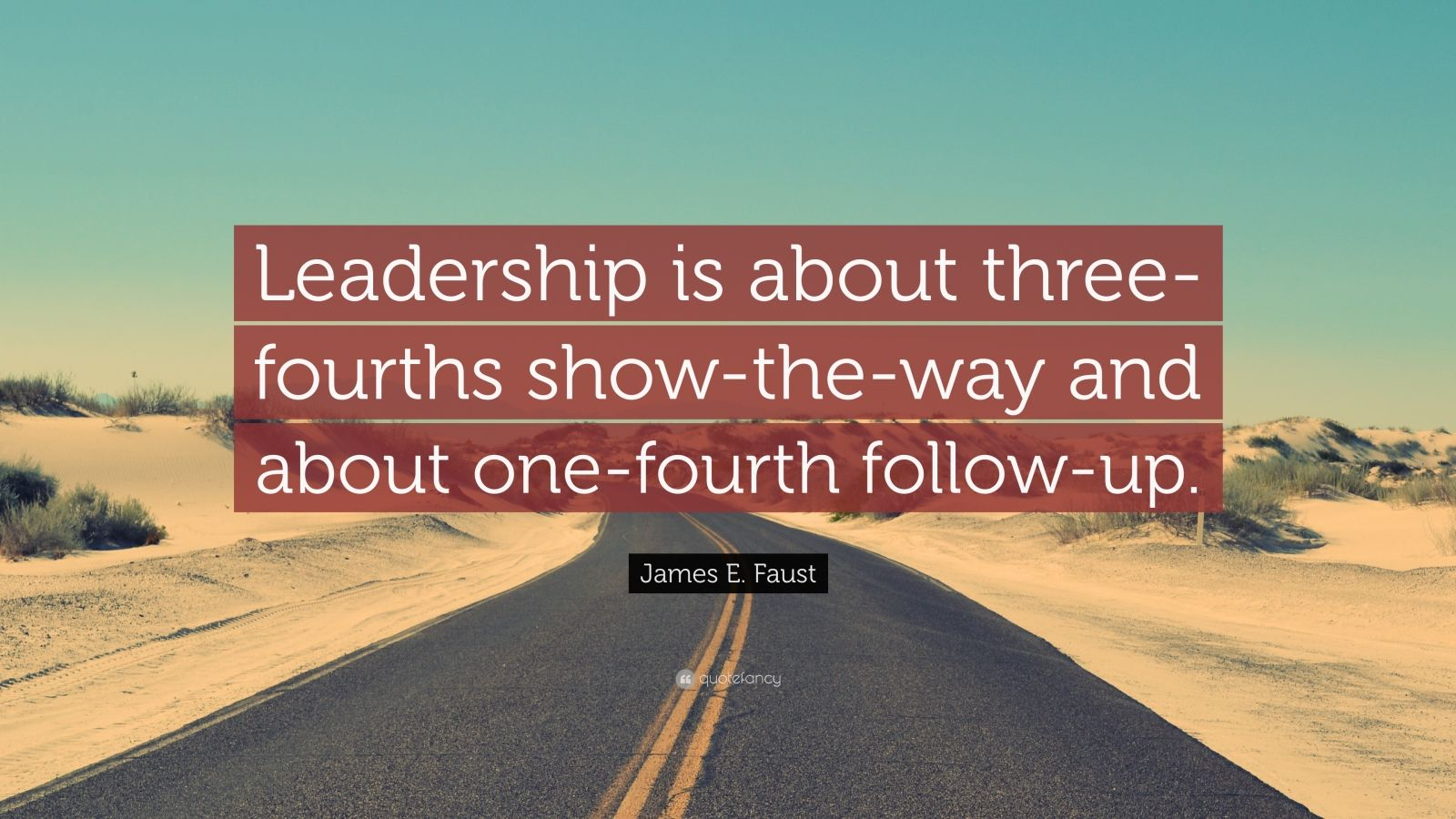 "James E. Faust Quote: ""Leadership is about three-fourths show-the-way and about one-fourth follow-up."""