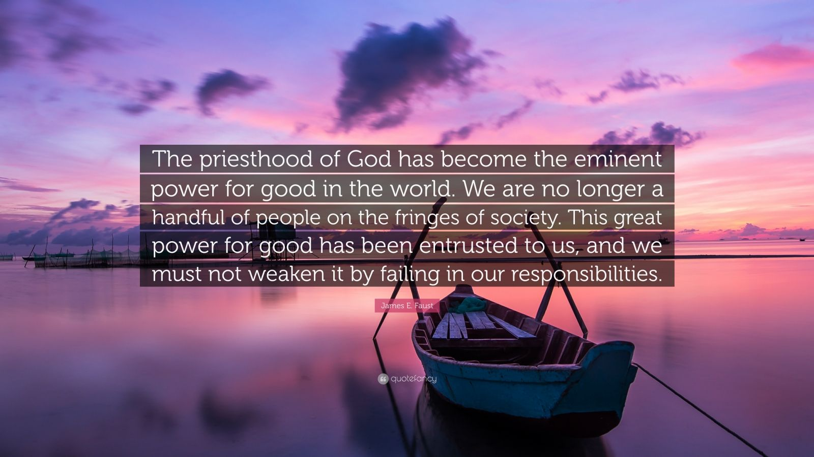 "James E. Faust Quote: ""The priesthood of God has become the eminent power for good in the world. We are no longer a handful of people on the fringes of society. This great power for good has been entrusted to us, and we must not weaken it by failing in our responsibilities."""