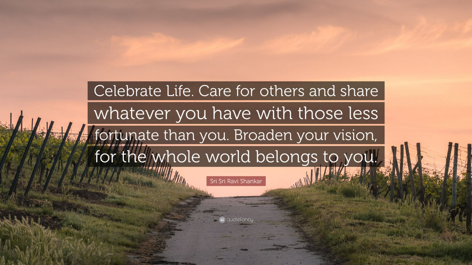 "Sri Sri Ravi Shankar Quote: ""Celebrate Life. Care for others and share whatever you have with those less fortunate than you. Broaden your vision, for the whole world belongs to you."""