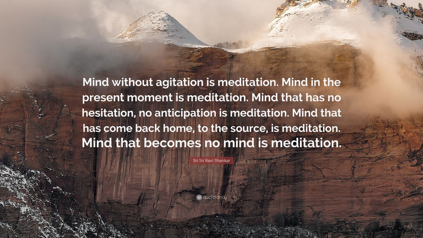"Sri Sri Ravi Shankar Quote: ""Mind without agitation is meditation. Mind in the present moment is meditation. Mind that has no hesitation, no anticipation is meditation. Mind that has come back home, to the source, is meditation. Mind that becomes no mind is meditation."""
