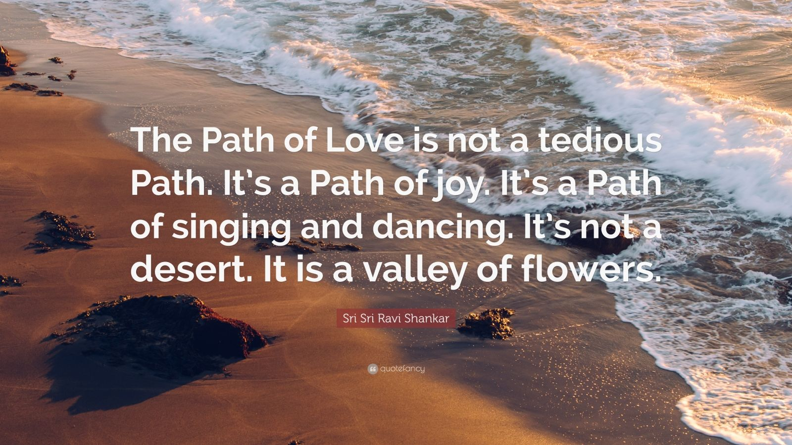 """Sri Sri Ravi Shankar Quote: """"The Path of Love is not a tedious Path. It's a Path of joy. It's a Path of singing and dancing. It's not a desert. It is a valley of flowers."""""""