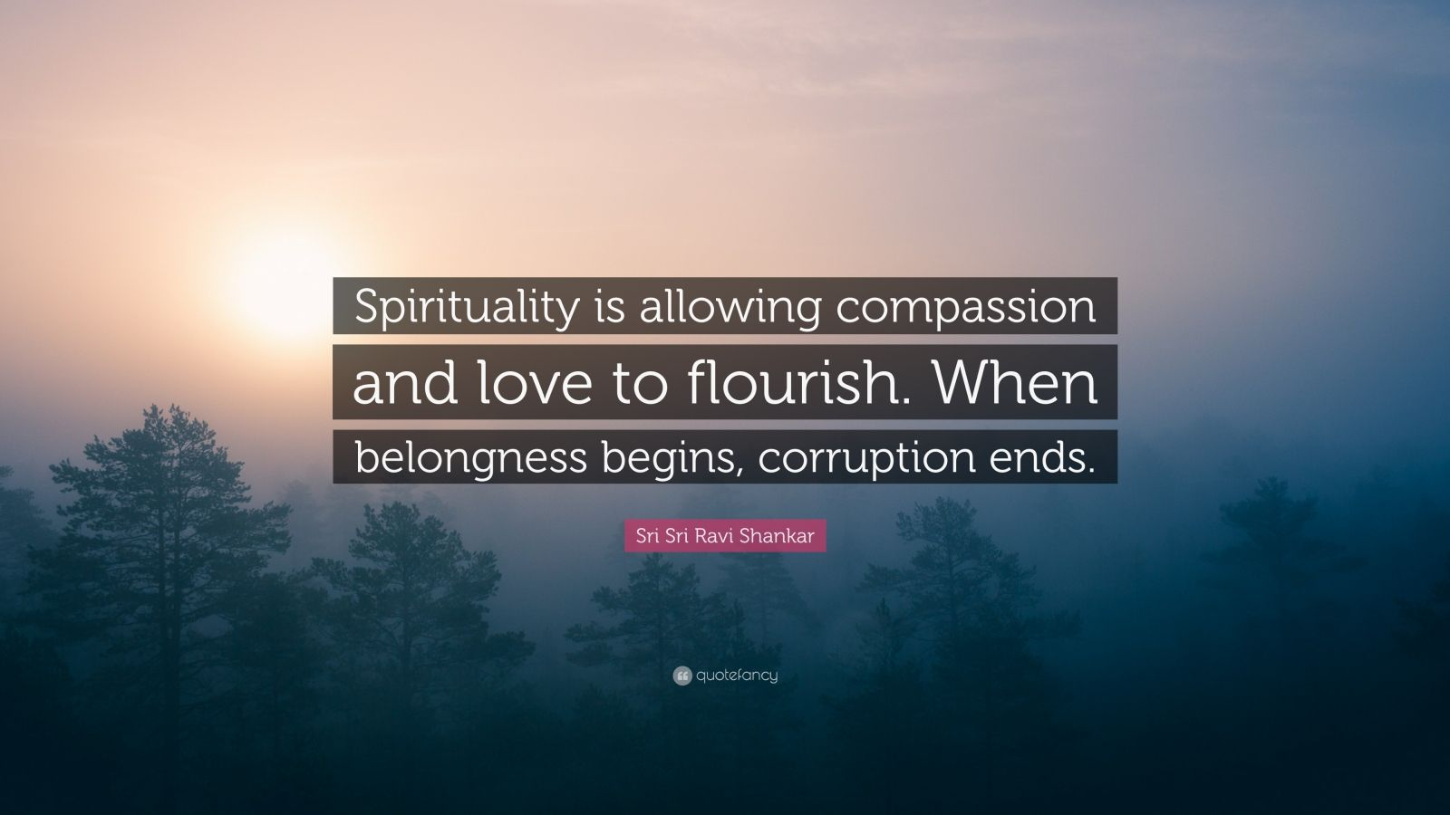 "Sri Sri Ravi Shankar Quote: ""Spirituality is allowing compassion and love to flourish. When belongness begins, corruption ends."""