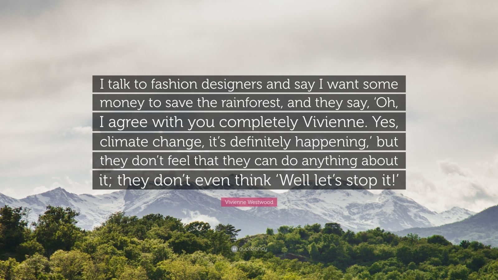 "Vivienne Westwood Quote: ""I talk to fashion designers and say I want some money to save the rainforest, and they say, 'Oh, I agree with you completely Vivienne. Yes, climate change, it's definitely happening,' but they don't feel that they can do anything about it; they don't even think 'Well let's stop it!'"""