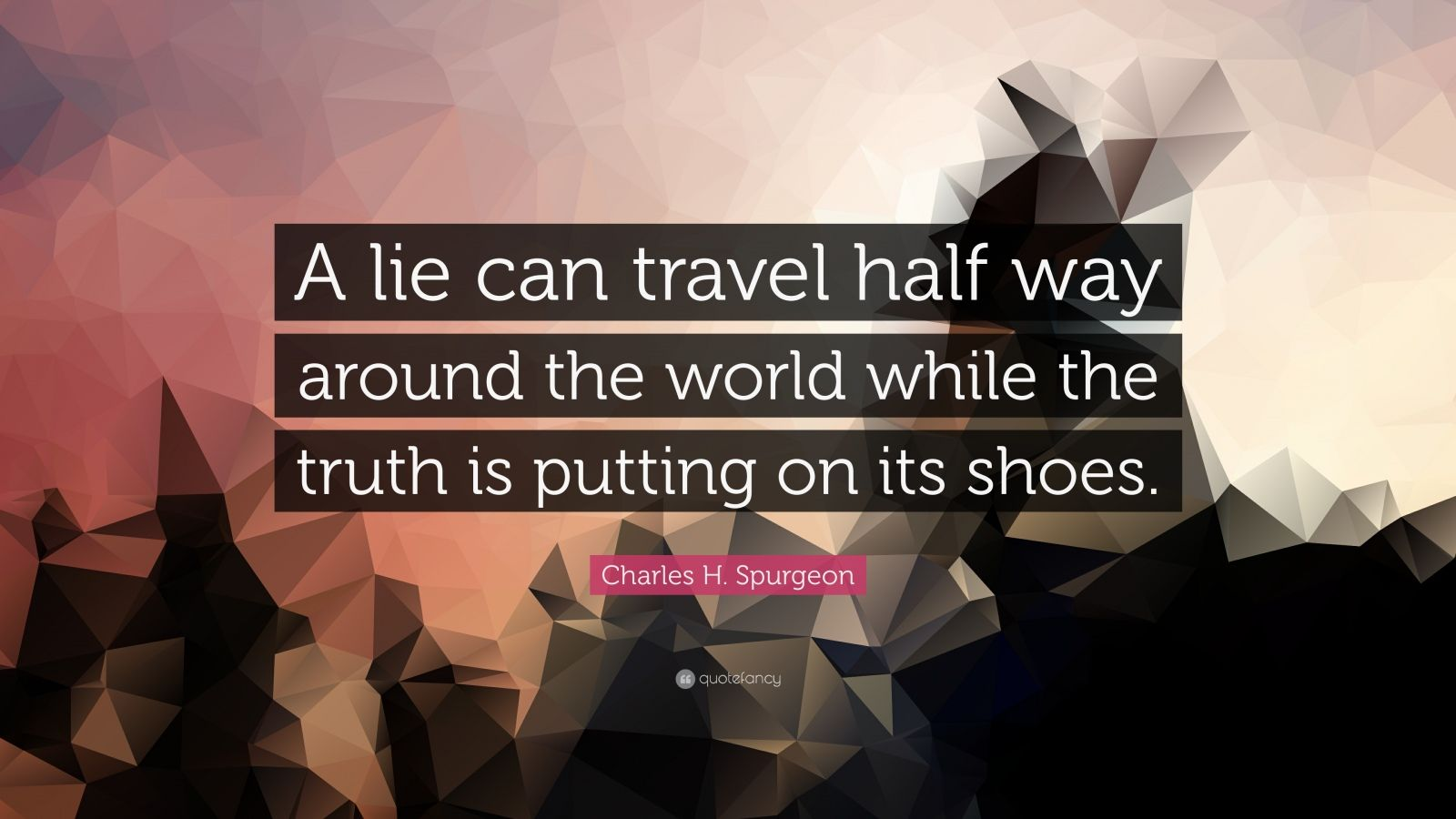 "Charles H. Spurgeon Quote: ""A lie can travel half way around the world while the truth is putting on its shoes."""