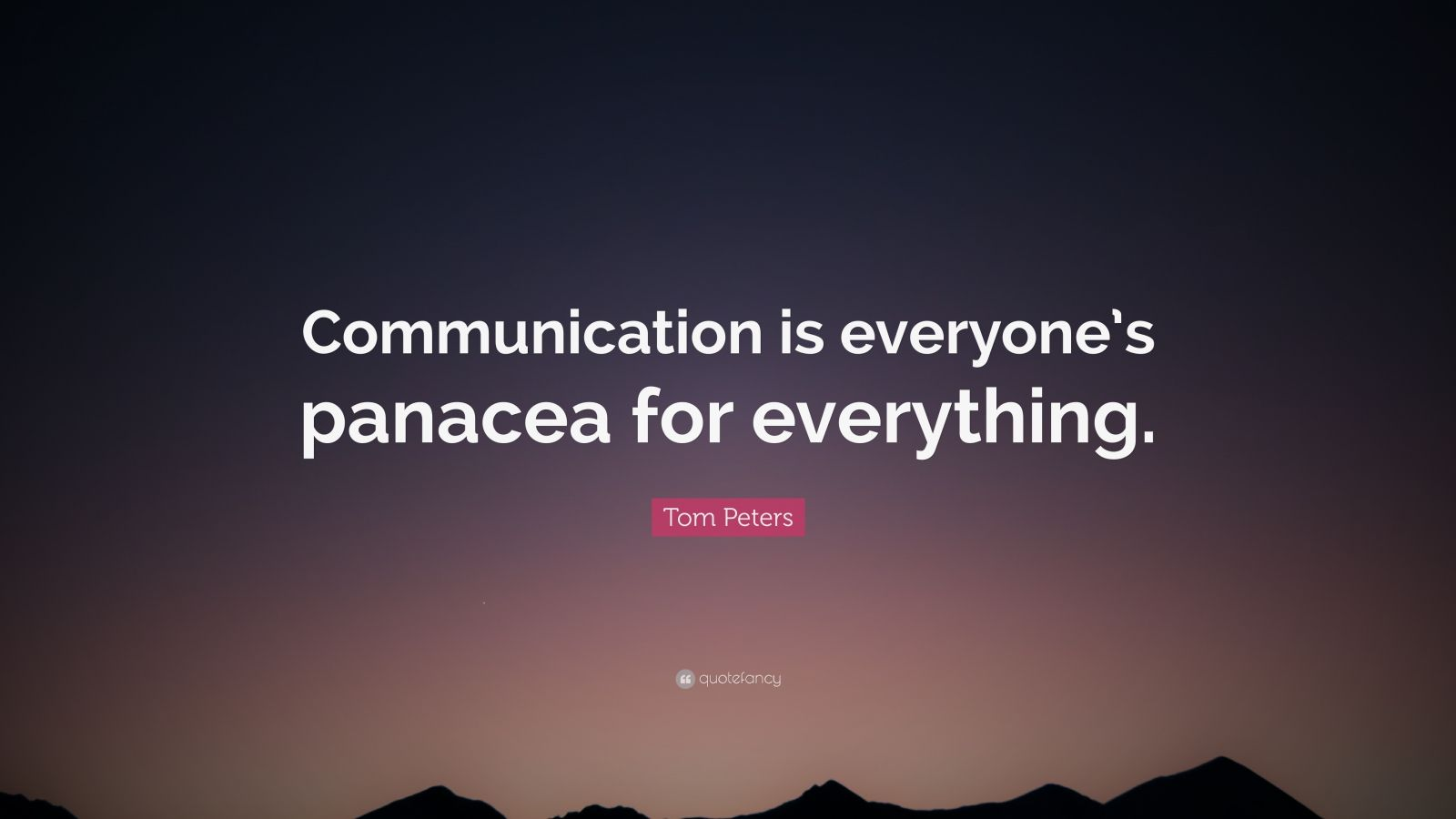 """Tom Peters Quote: """"Communication is everyone's panacea for everything."""""""