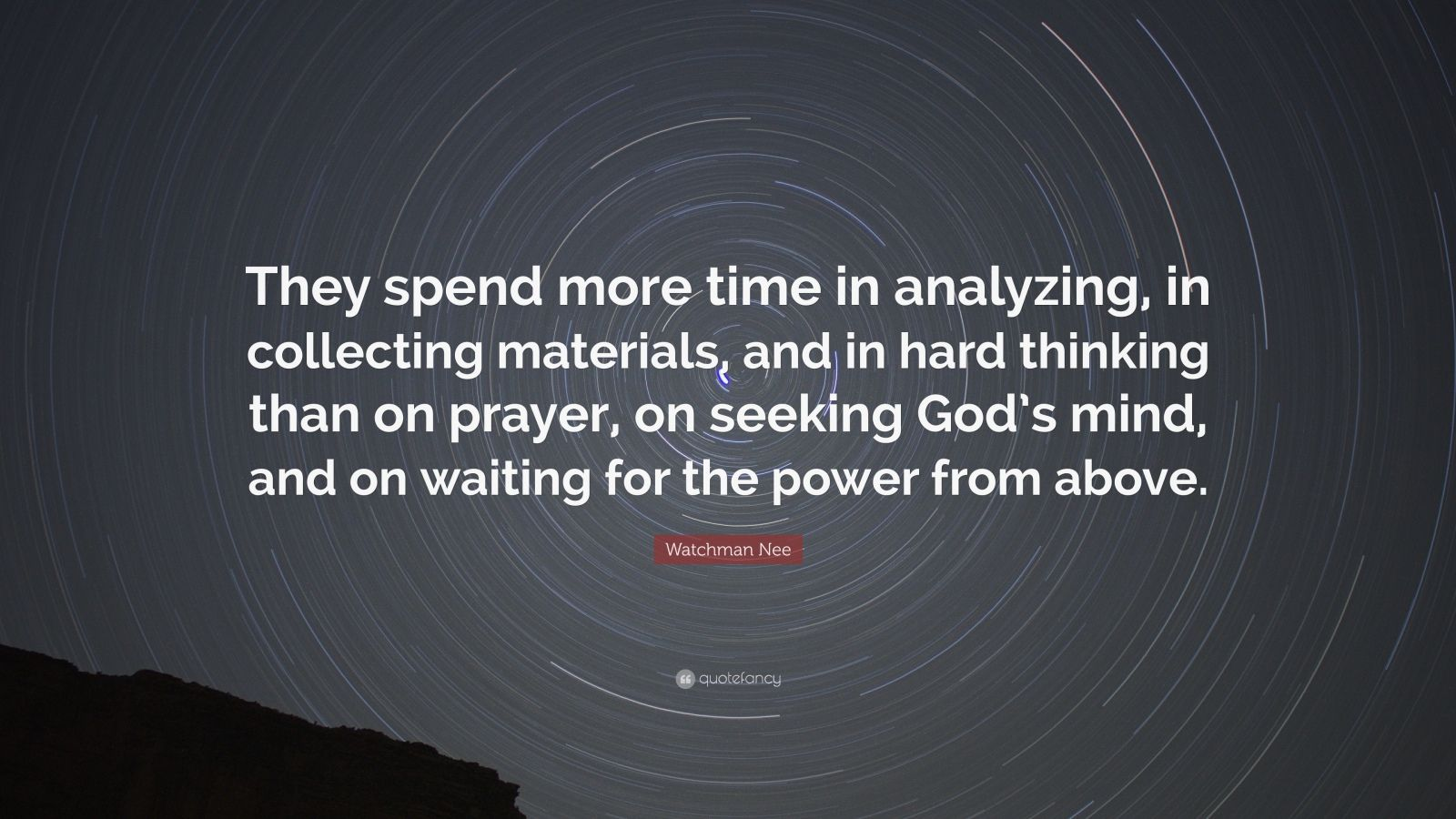 "Watchman Nee Quote: ""They spend more time in analyzing, in collecting materials, and in hard thinking than on prayer, on seeking God's mind, and on waiting for the power from above."""