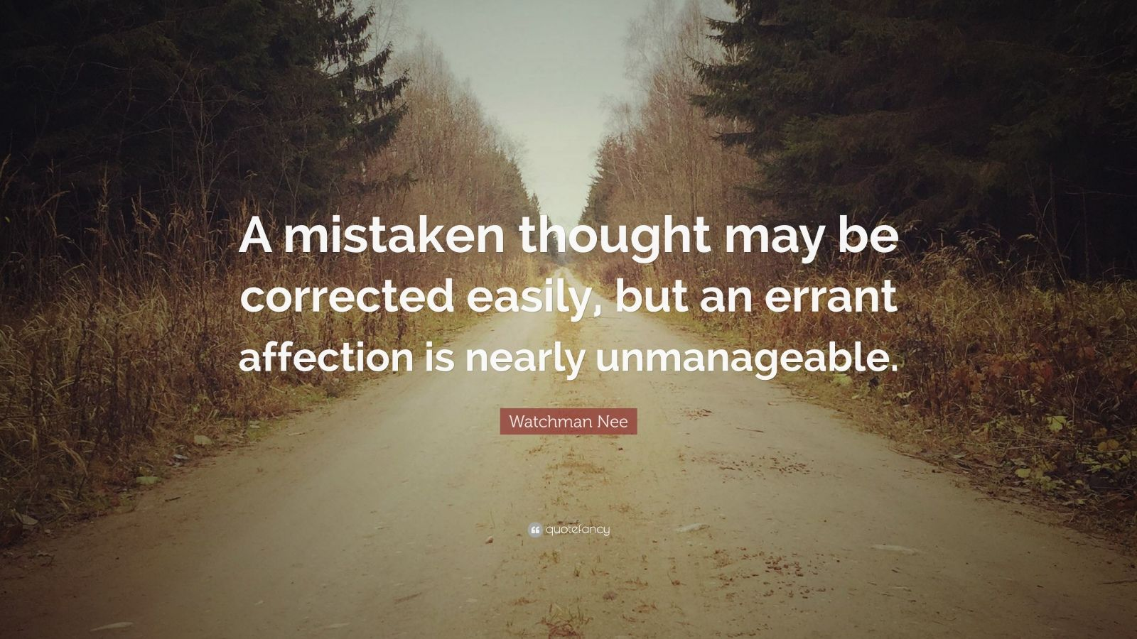 """Watchman Nee Quote: """"A mistaken thought may be corrected easily, but an errant affection is nearly unmanageable."""""""