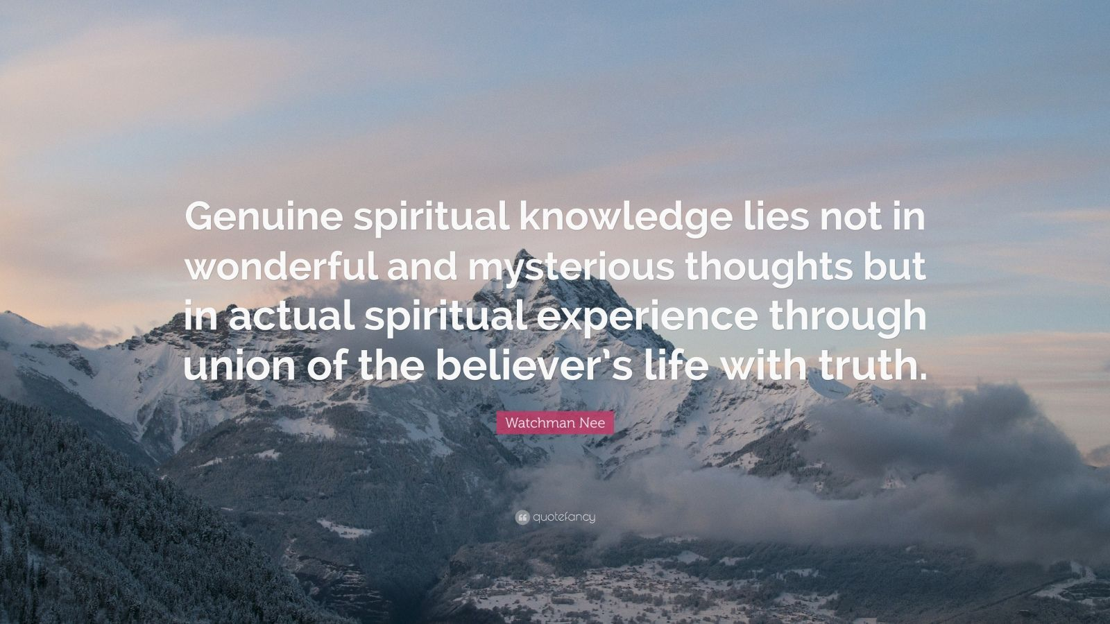 """Watchman Nee Quote: """"Genuine spiritual knowledge lies not in wonderful and mysterious thoughts but in actual spiritual experience through union of the believer's life with truth."""""""