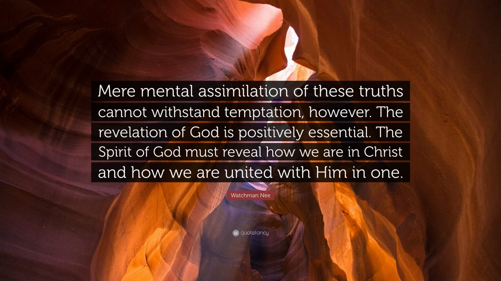 """Watchman Nee Quote: """"Mere mental assimilation of these truths cannot withstand temptation, however. The revelation of God is positively essential. The Spirit of God must reveal how we are in Christ and how we are united with Him in one."""""""