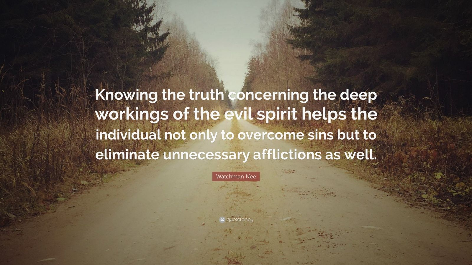 "Watchman Nee Quote: ""Knowing the truth concerning the deep workings of the evil spirit helps the individual not only to overcome sins but to eliminate unnecessary afflictions as well."""