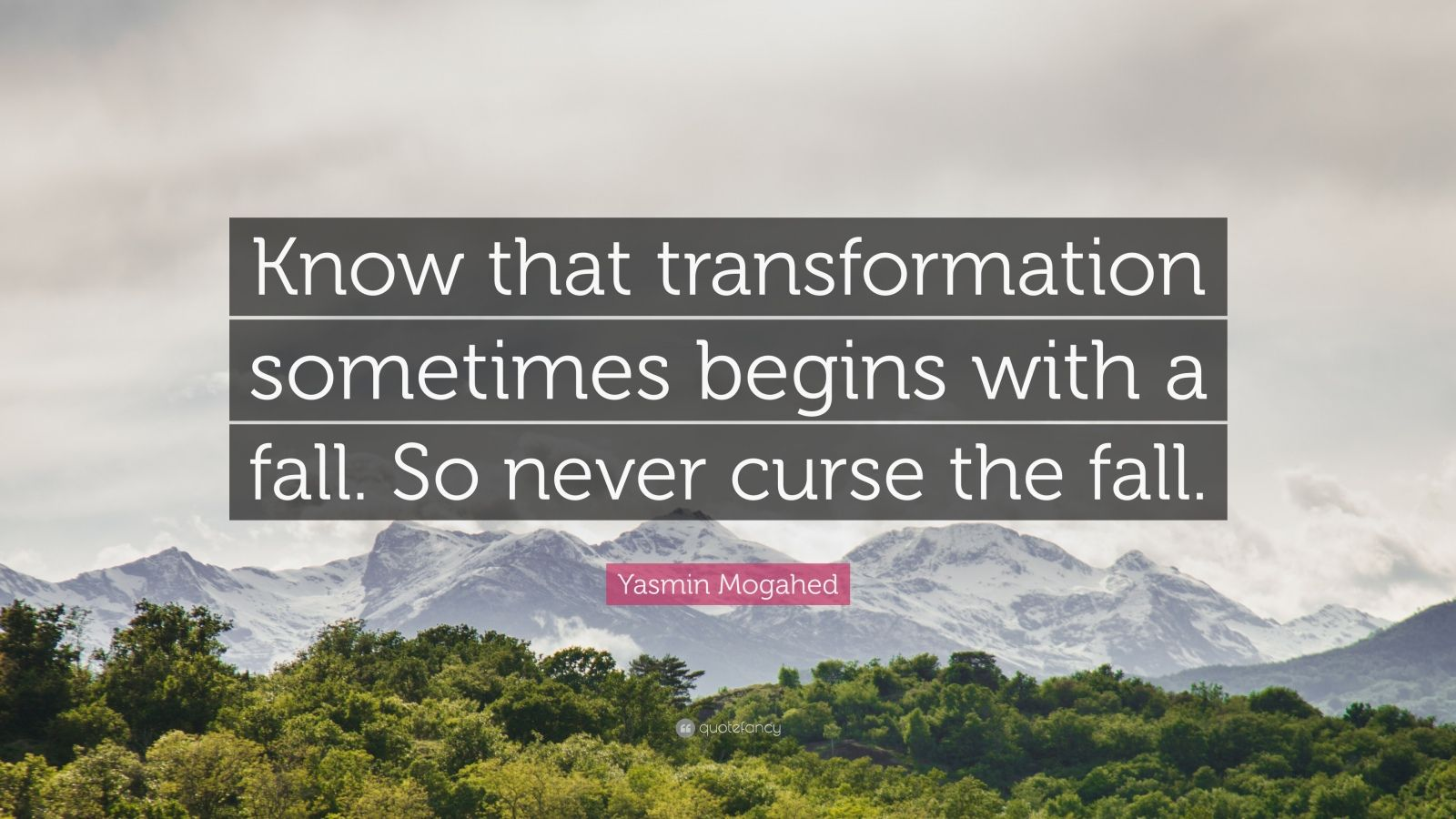 "Yasmin Mogahed Quote: ""Know that transformation sometimes begins with a fall. So never curse the fall."""