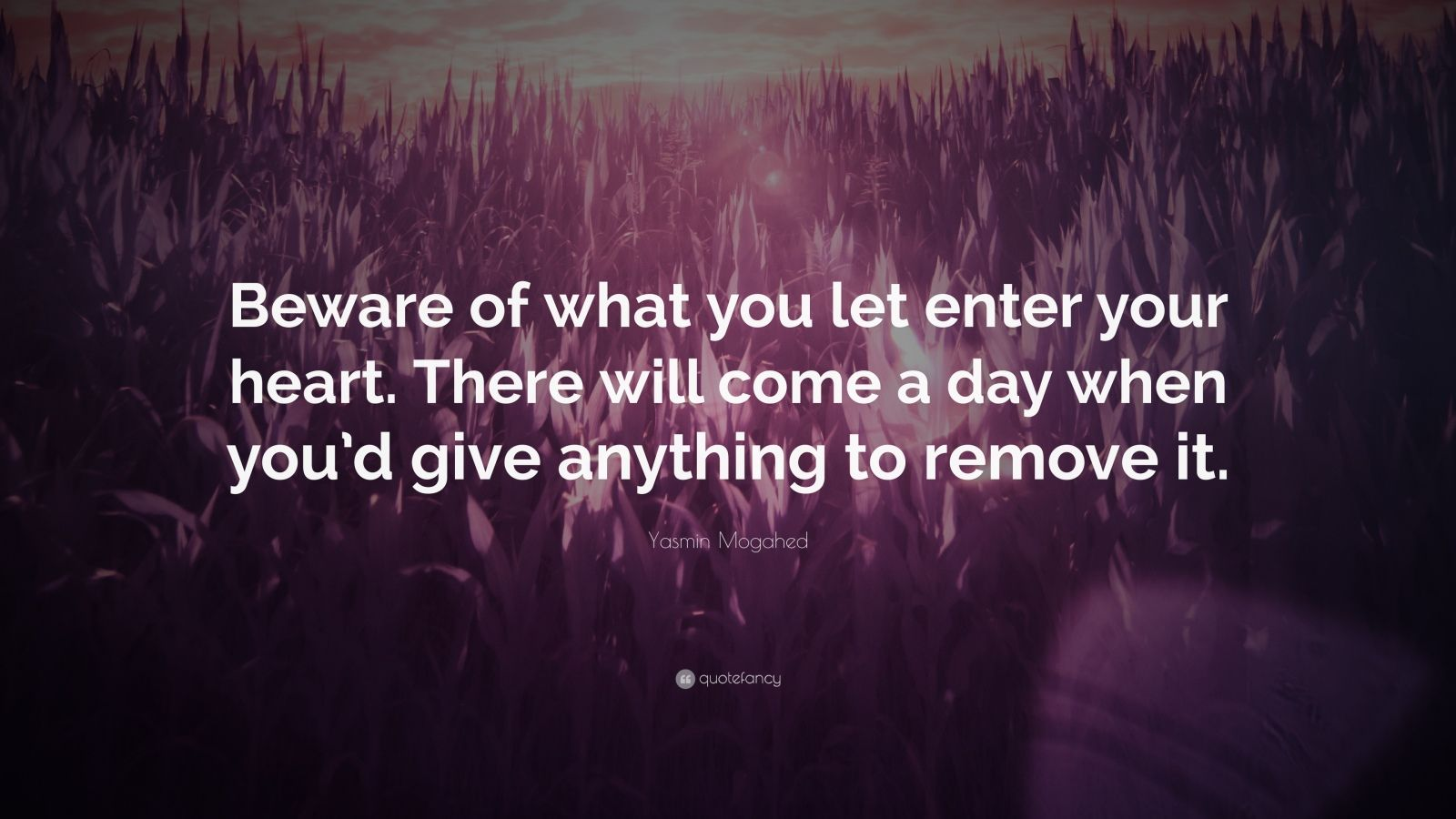 "Yasmin Mogahed Quote: ""Beware of what you let enter your heart. There will come a day when you'd give anything to remove it."""