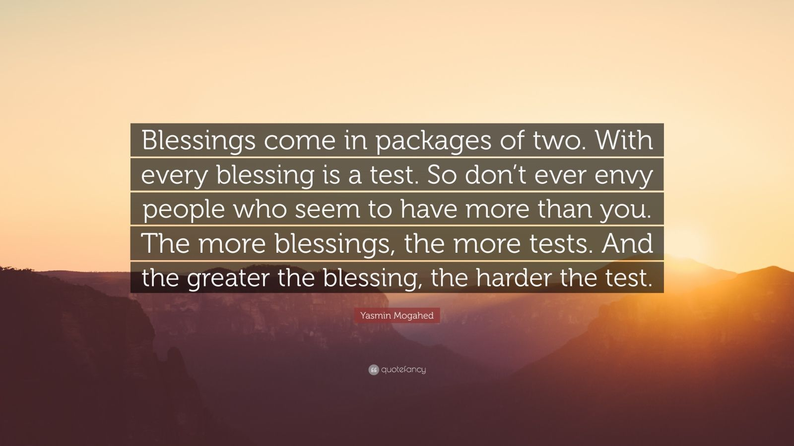 """Yasmin Mogahed Quote: """"Blessings come in packages of two. With every blessing is a test. So don't ever envy people who seem to have more than you. The more blessings, the more tests. And the greater the blessing, the harder the test."""""""