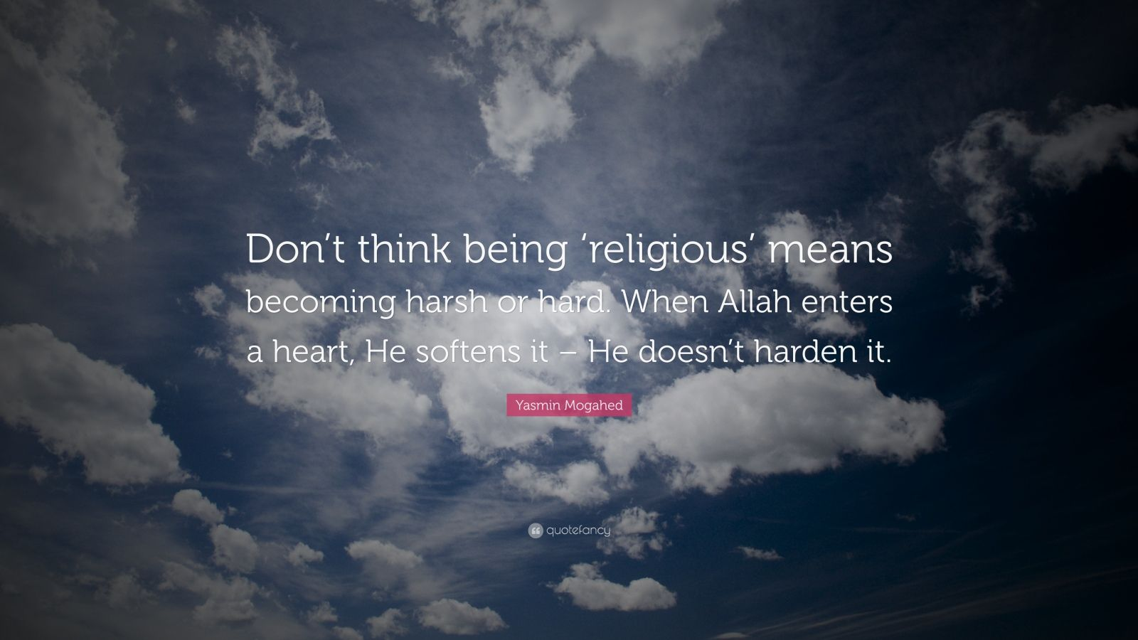 """Yasmin Mogahed Quote: """"Don't think being 'religious' means becoming harsh or hard. When Allah enters a heart, He softens it – He doesn't harden it."""""""