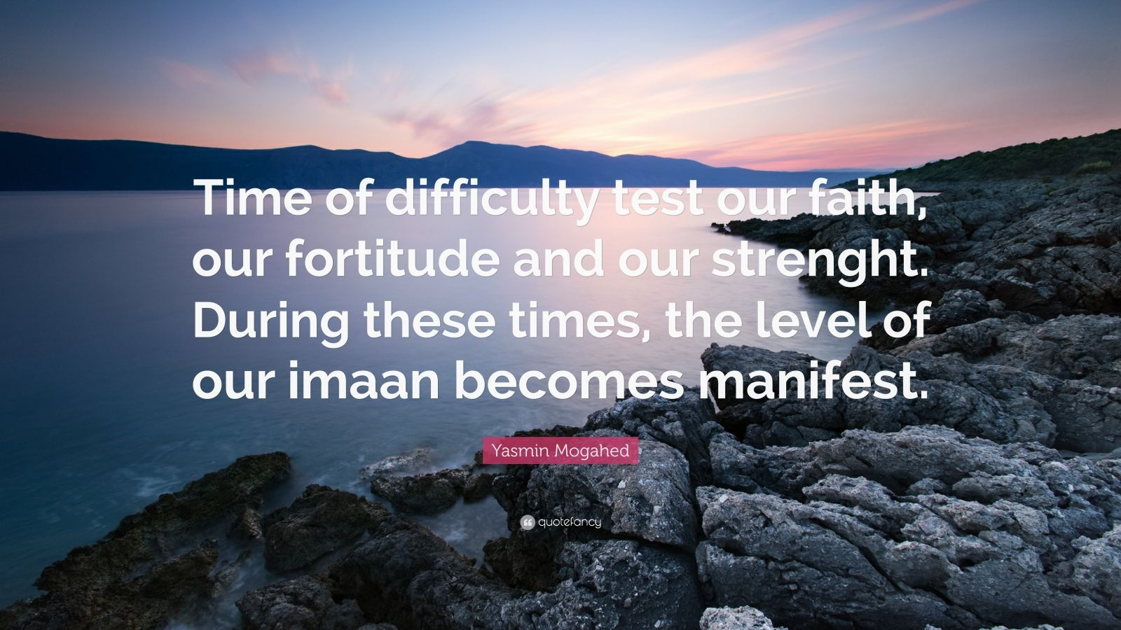 "Yasmin Mogahed Quote: ""Time of difficulty test our faith, our fortitude and our strenght. During these times, the level of our imaan becomes manifest."""
