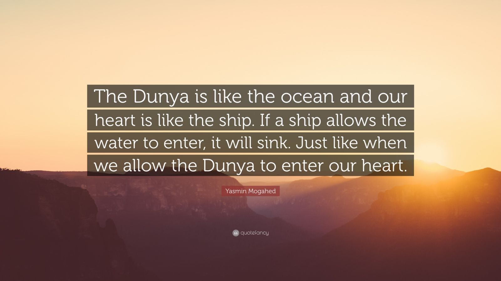 """Yasmin Mogahed Quote: """"The Dunya is like the ocean and our heart is like the ship. If a ship allows the water to enter, it will sink. Just like when we allow the Dunya to enter our heart."""""""