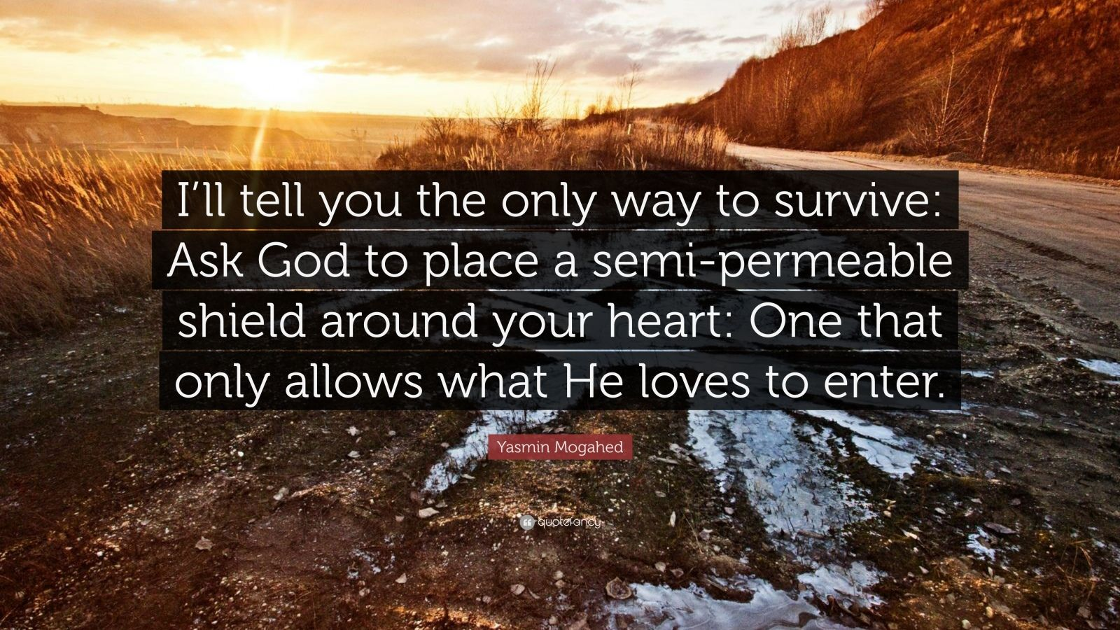 "Yasmin Mogahed Quote: ""I'll tell you the only way to survive: Ask God to place a semi-permeable shield around your heart: One that only allows what He loves to enter."""