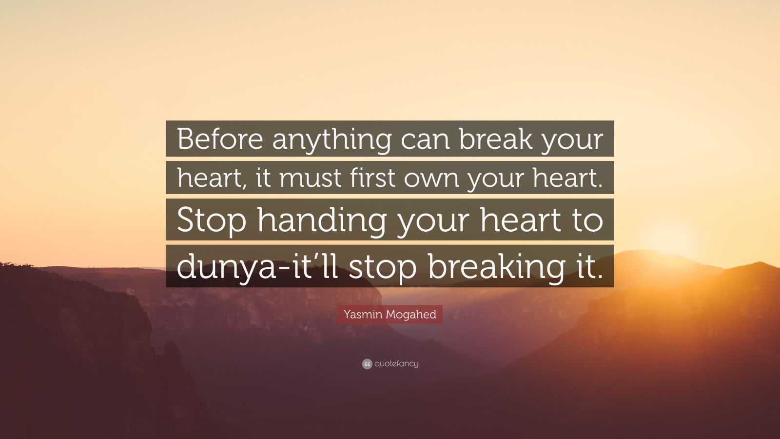 """Yasmin Mogahed Quote: """"Before anything can break your heart, it must first own your heart. Stop handing your heart to dunya-it'll stop breaking it."""""""