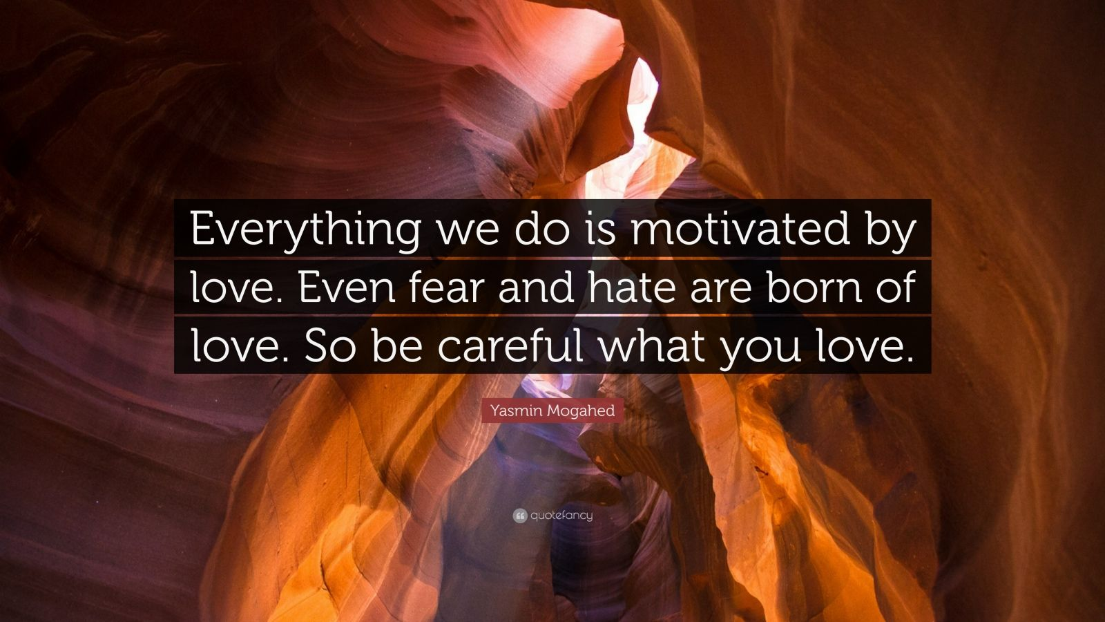 """Yasmin Mogahed Quote: """"Everything we do is motivated by love. Even fear and hate are born of love. So be careful what you love."""""""